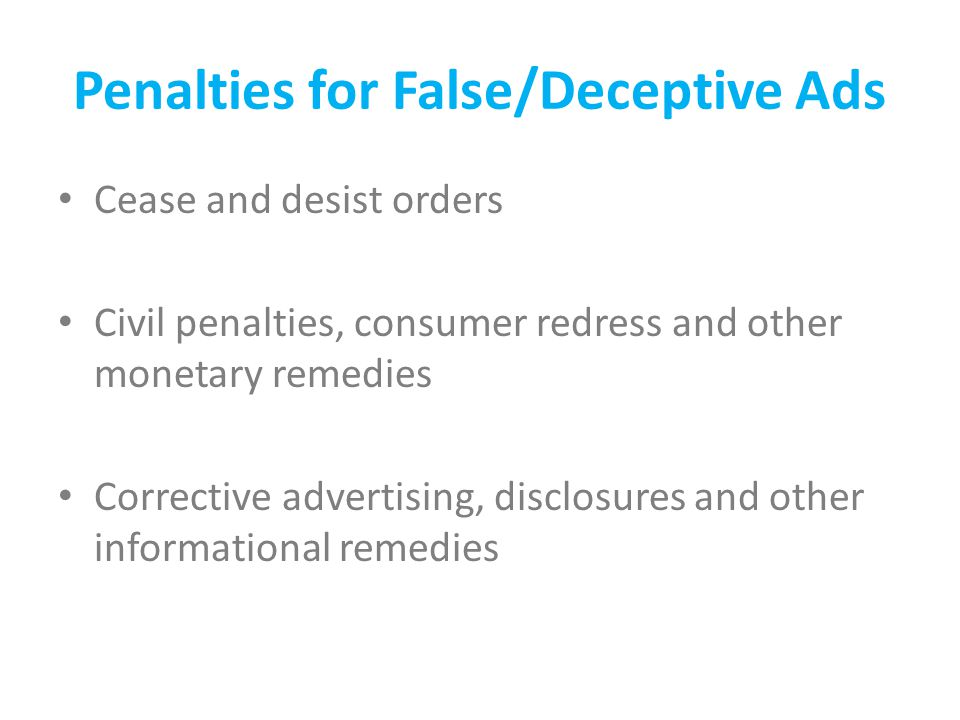 Penalties for False/Deceptive Ads Cease and desist orders Civil penalties, consumer redress and other monetary remedies Corrective advertising, disclosures and other informational remedies