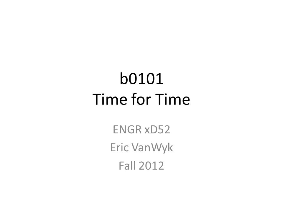 b0101 Time for Time ENGR xD52 Eric VanWyk Fall 2012