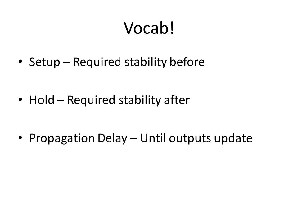 Vocab! Setup – Required stability before Hold – Required stability after Propagation Delay – Until outputs update