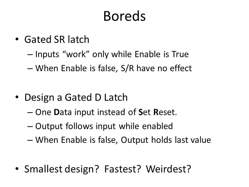 Boreds Gated SR latch – Inputs work only while Enable is True – When Enable is false, S/R have no effect Design a Gated D Latch – One Data input instead of Set Reset.