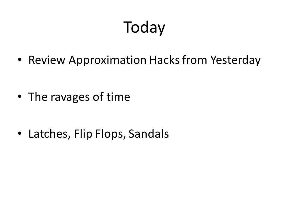 Today Review Approximation Hacks from Yesterday The ravages of time Latches, Flip Flops, Sandals