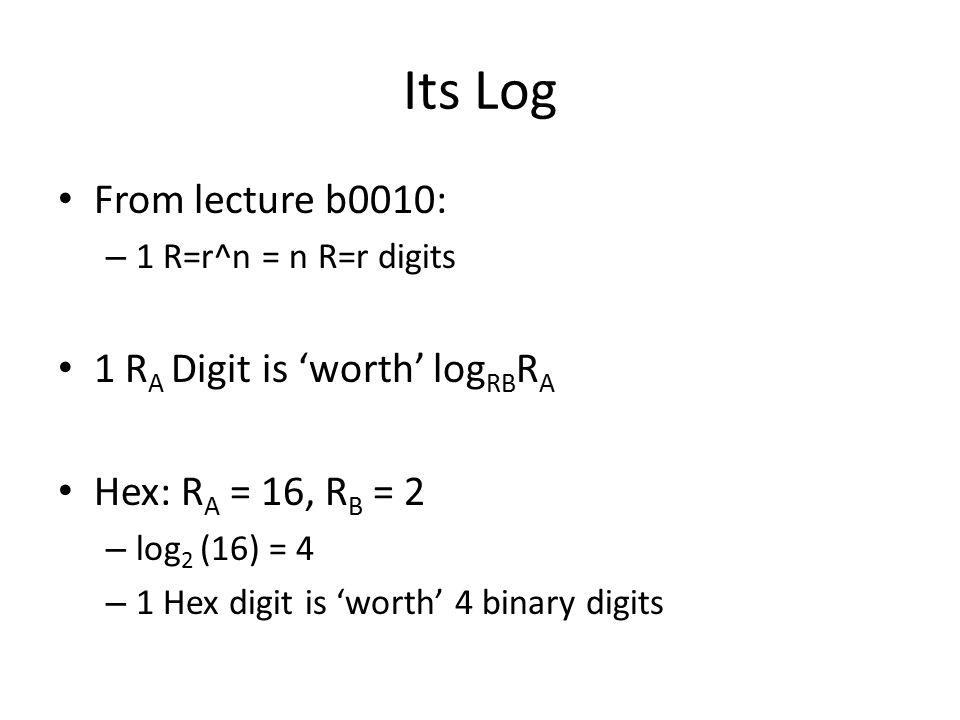Its Log From lecture b0010: – 1 R=r^n = n R=r digits 1 R A Digit is 'worth' log RB R A Hex: R A = 16, R B = 2 – log 2 (16) = 4 – 1 Hex digit is 'worth' 4 binary digits