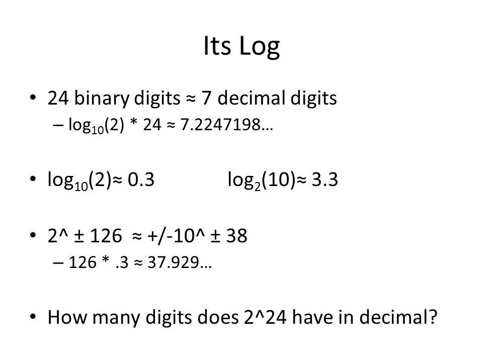 Its Log 24 binary digits ≈ 7 decimal digits – log 10 (2) * 24 ≈ 7.2247198… log 10 (2)≈ 0.3 log 2 (10)≈ 3.3 2^ ± 126 ≈ +/-10^ ± 38 – 126 *.3 ≈ 37.929… How many digits does 2^24 have in decimal