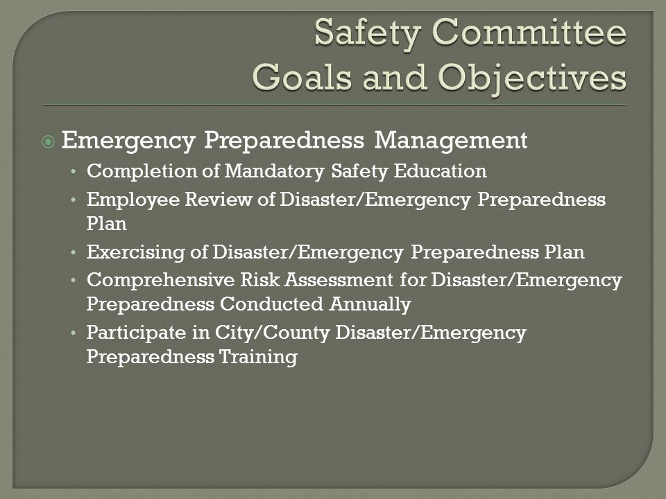  Emergency Preparedness Management Completion of Mandatory Safety Education Employee Review of Disaster/Emergency Preparedness Plan Exercising of Disaster/Emergency Preparedness Plan Comprehensive Risk Assessment for Disaster/Emergency Preparedness Conducted Annually Participate in City/County Disaster/Emergency Preparedness Training