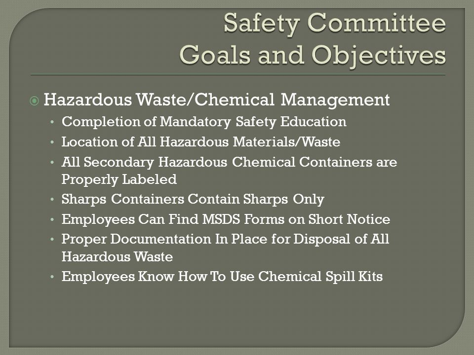  Hazardous Waste/Chemical Management Completion of Mandatory Safety Education Location of All Hazardous Materials/Waste All Secondary Hazardous Chemical Containers are Properly Labeled Sharps Containers Contain Sharps Only Employees Can Find MSDS Forms on Short Notice Proper Documentation In Place for Disposal of All Hazardous Waste Employees Know How To Use Chemical Spill Kits