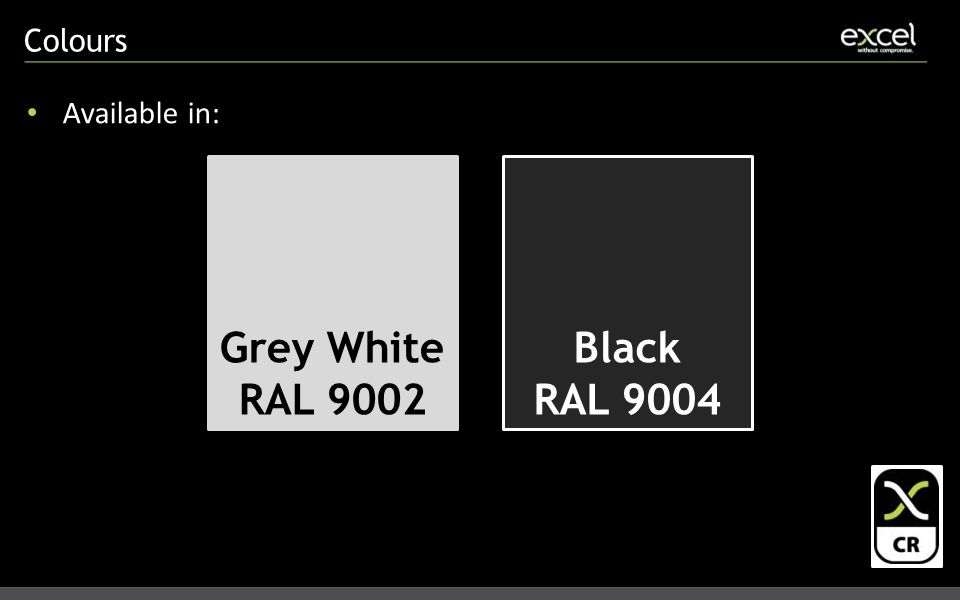 Colours Available in: Grey White RAL 9002 Black RAL 9004
