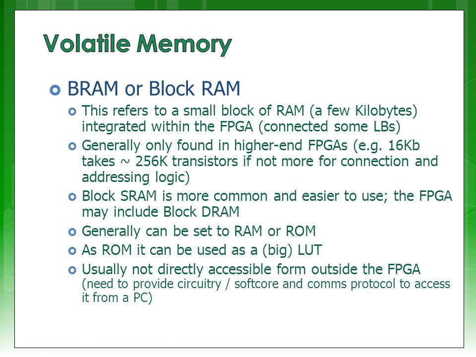  BRAM or Block RAM  This refers to a small block of RAM (a few Kilobytes) integrated within the FPGA (connected some LBs)  Generally only found in higher-end FPGAs (e.g.