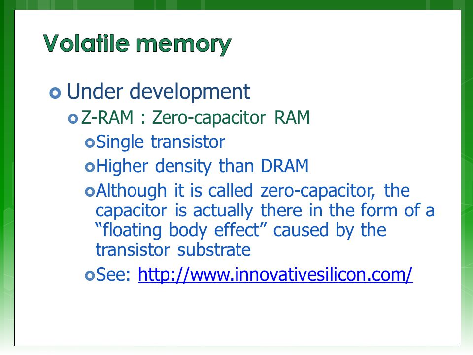  Under development  Z-RAM : Zero-capacitor RAM  Single transistor  Higher density than DRAM  Although it is called zero-capacitor, the capacitor is actually there in the form of a floating body effect caused by the transistor substrate  See: http://www.innovativesilicon.com/http://www.innovativesilicon.com/