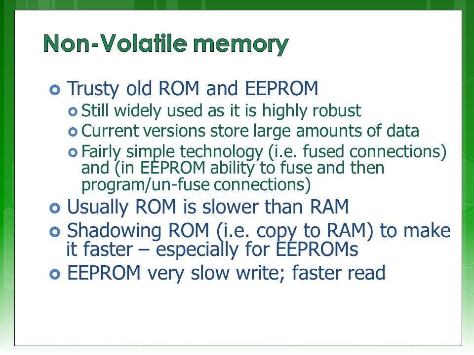  Trusty old ROM and EEPROM  Still widely used as it is highly robust  Current versions store large amounts of data  Fairly simple technology (i.e.