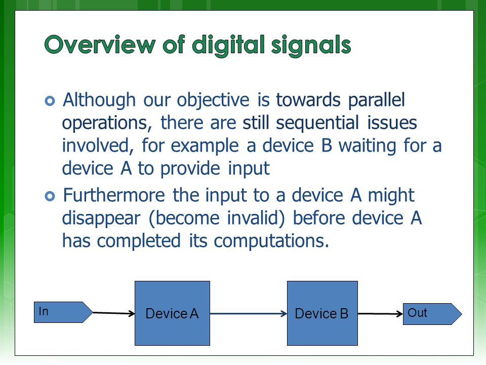  Although our objective is towards parallel operations, there are still sequential issues involved, for example a device B waiting for a device A to provide input  Furthermore the input to a device A might disappear (become invalid) before device A has completed its computations.