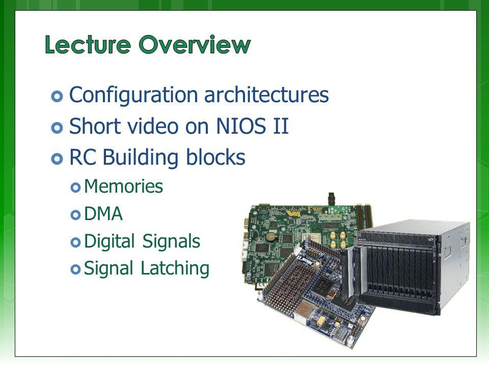  Configuration architectures  Short video on NIOS II  RC Building blocks  Memories  DMA  Digital Signals  Signal Latching