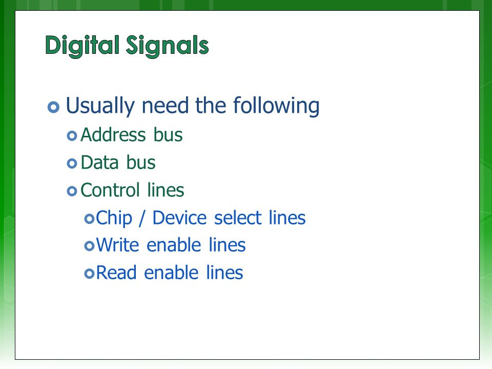  Usually need the following  Address bus  Data bus  Control lines  Chip / Device select lines  Write enable lines  Read enable lines