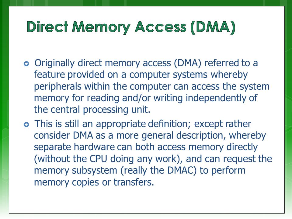  Originally direct memory access (DMA) referred to a feature provided on a computer systems whereby peripherals within the computer can access the system memory for reading and/or writing independently of the central processing unit.