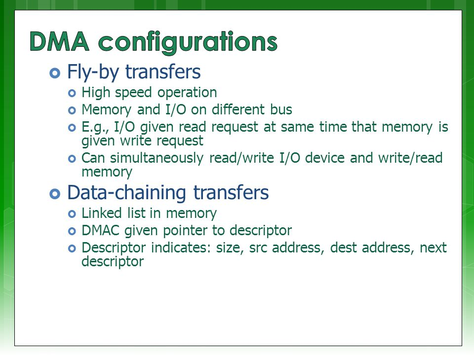  Fly-by transfers  High speed operation  Memory and I/O on different bus  E.g., I/O given read request at same time that memory is given write request  Can simultaneously read/write I/O device and write/read memory  Data-chaining transfers  Linked list in memory  DMAC given pointer to descriptor  Descriptor indicates: size, src address, dest address, next descriptor