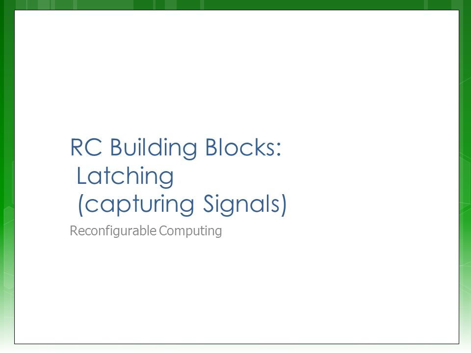 RC Building Blocks: Latching (capturing Signals) Reconfigurable Computing