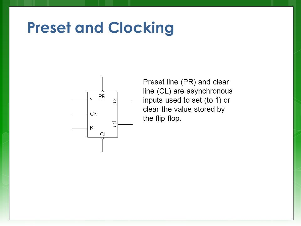 Preset and Clocking Preset line (PR) and clear line (CL) are asynchronous inputs used to set (to 1) or clear the value stored by the flip-flop.
