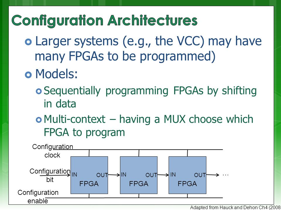  Larger systems (e.g., the VCC) may have many FPGAs to be programmed)  Models:  Sequentially programming FPGAs by shifting in data  Multi-context – having a MUX choose which FPGA to program Adapted from Hauck and Dehon Ch4 (2008) Configuration bit … FPGA Configuration clock Configuration enable IN OUT IN OUT IN OUT