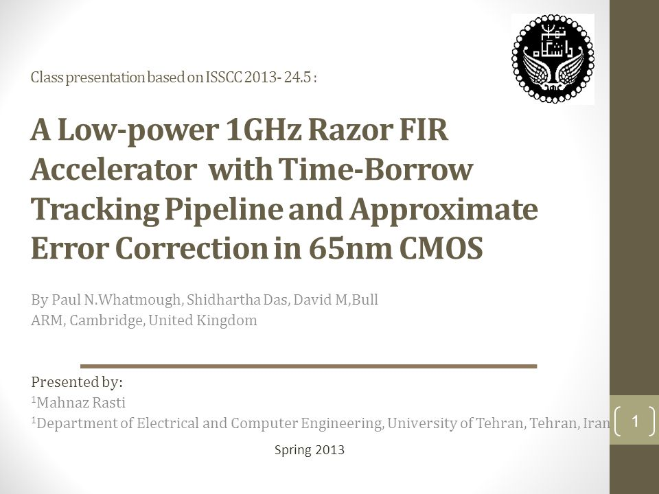 Class presentation based on ISSCC 2013- 24.5 : A Low-power 1GHz Razor FIR Accelerator with Time-Borrow Tracking Pipeline and Approximate Error Correction in 65nm CMOS By Paul N.Whatmough, Shidhartha Das, David M,Bull ARM, Cambridge, United Kingdom Presented by: 1 Mahnaz Rasti 1 Department of Electrical and Computer Engineering, University of Tehran, Tehran, Iran Spring 2013 1