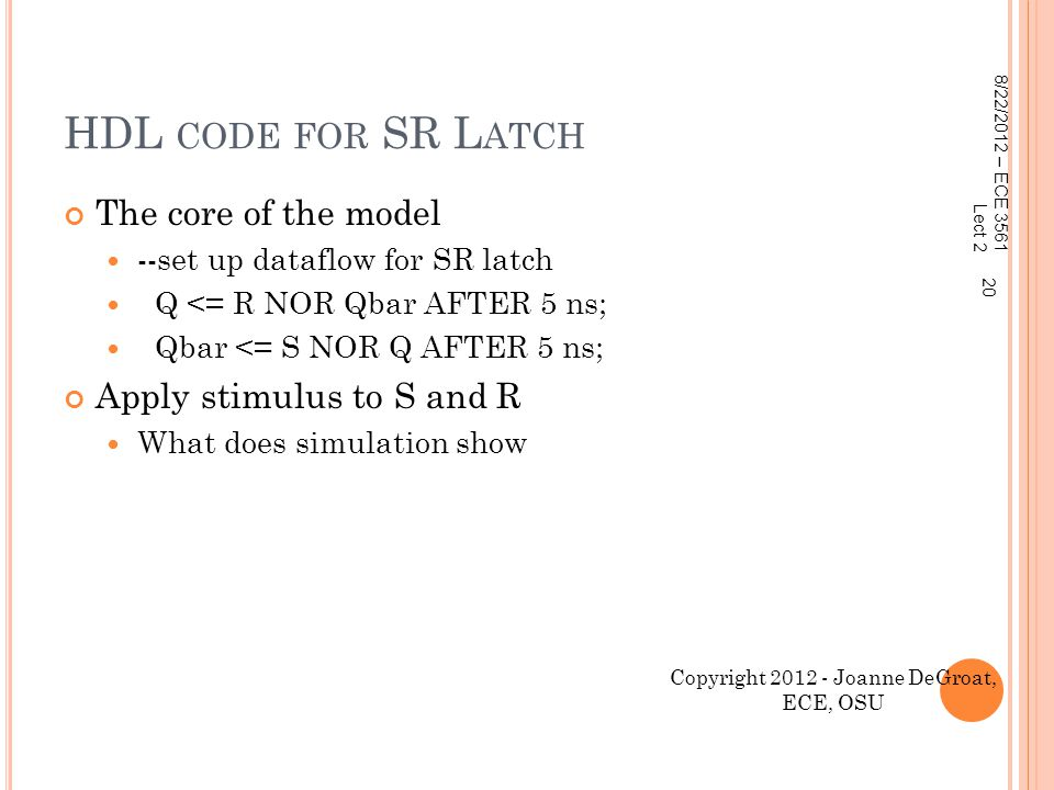 HDL CODE FOR SR L ATCH The core of the model --set up dataflow for SR latch Q <= R NOR Qbar AFTER 5 ns; Qbar <= S NOR Q AFTER 5 ns; Apply stimulus to