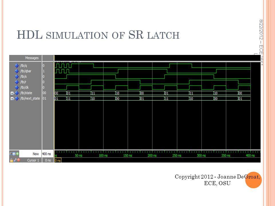 HDL SIMULATION OF SR LATCH 8/22/2012 – ECE 3561 Lect 2 21 Copyright 2012 - Joanne DeGroat, ECE, OSU