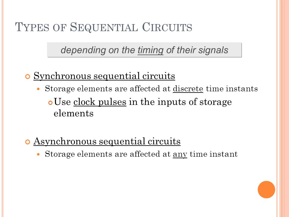 T YPES OF S EQUENTIAL C IRCUITS Synchronous sequential circuits Storage elements are affected at discrete time instants Use clock pulses in the inputs
