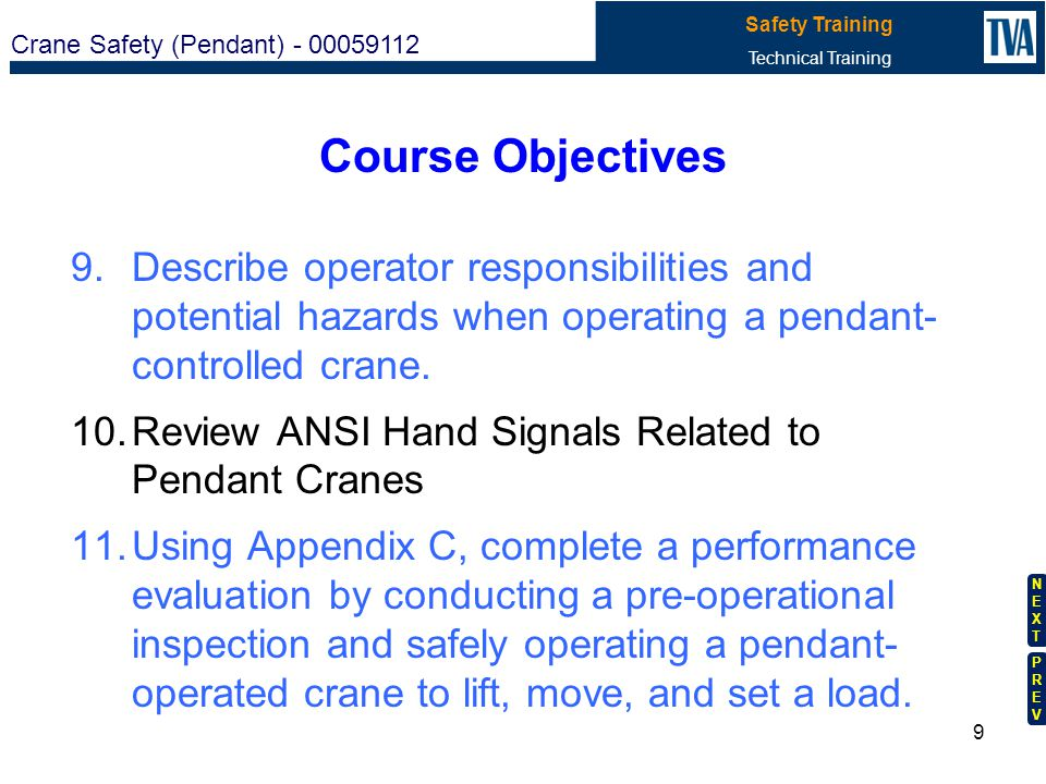 Crane Safety (Pendant) - 00059112 Safety Training Technical Training NEXTNEXT PREVPREV 8 Course Objectives 5.Given an unacceptable condition discovere