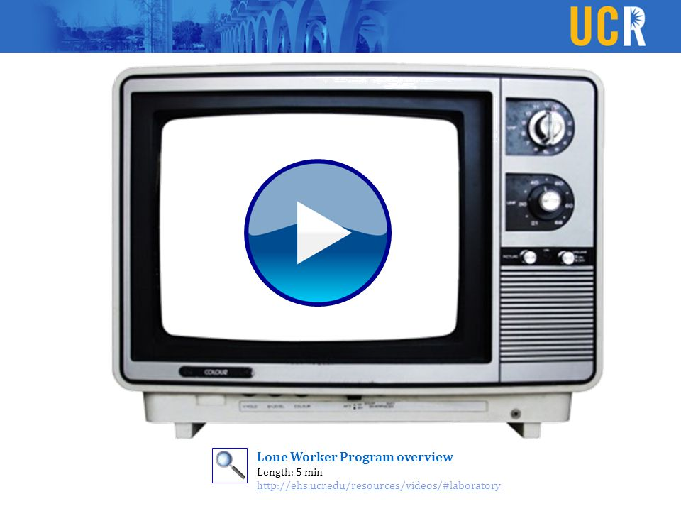Lone Worker Program overview Length: 5 min http://ehs.ucr.edu/resources/videos/#laboratory