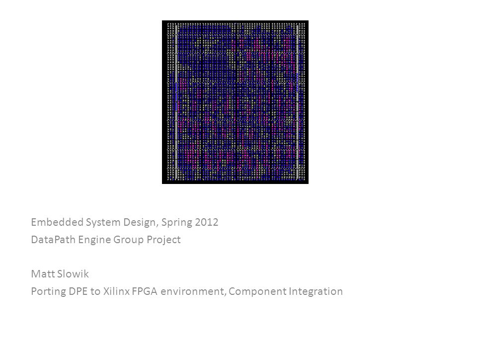 Embedded System Design, Spring 2012 DataPath Engine Group Project Matt Slowik Porting DPE to Xilinx FPGA environment, Component Integration