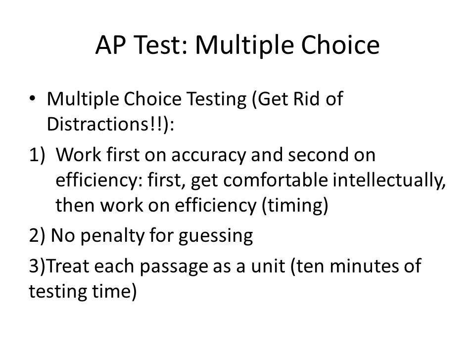 AP Test: Multiple Choice Multiple Choice Testing (Get Rid of Distractions!!): 1)Work first on accuracy and second on efficiency: first, get comfortable intellectually, then work on efficiency (timing) 2) No penalty for guessing 3)Treat each passage as a unit (ten minutes of testing time)
