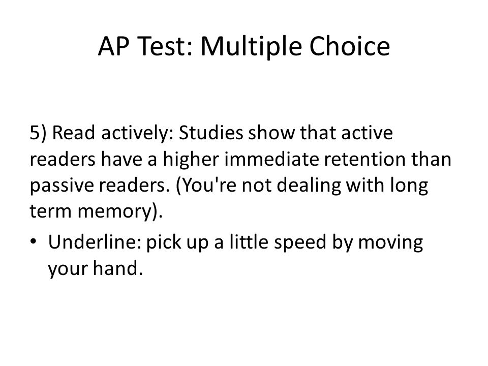 AP Test: Multiple Choice 5) Read actively: Studies show that active readers have a higher immediate retention than passive readers.