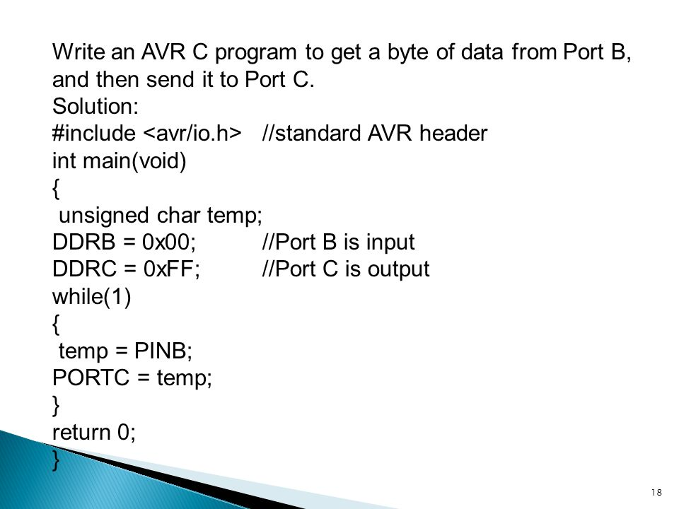 18 Write an AVR C program to get a byte of data from Port B, and then send it to Port C. Solution: #include //standard AVR header int main(void) { uns