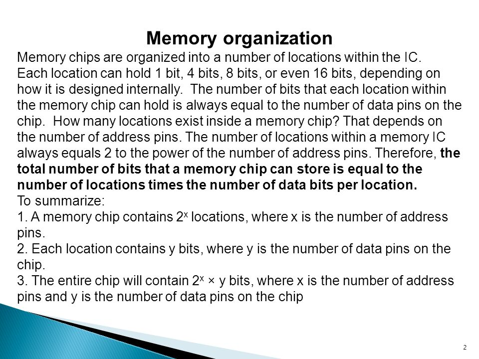 2 Memory organization Memory chips are organized into a number of locations within the IC. Each location can hold 1 bit, 4 bits, 8 bits, or even 16 bi