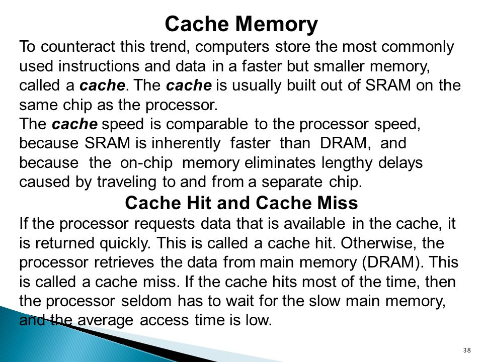 38 Cache Memory To counteract this trend, computers store the most commonly used instructions and data in a faster but smaller memory, called a cache.
