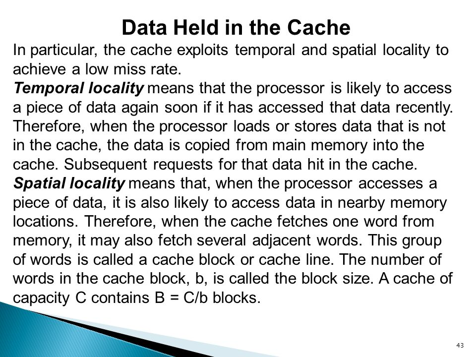 43 Data Held in the Cache In particular, the cache exploits temporal and spatial locality to achieve a low miss rate. Temporal locality means that the