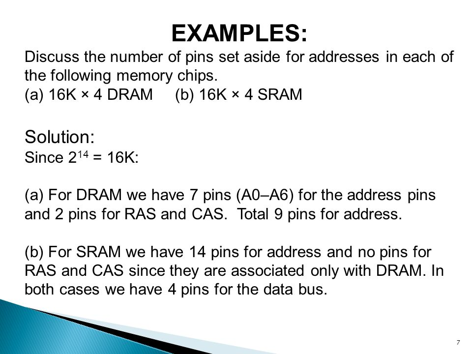 7 EXAMPLES: Discuss the number of pins set aside for addresses in each of the following memory chips. (a) 16K × 4 DRAM (b) 16K × 4 SRAM Solution: Sinc