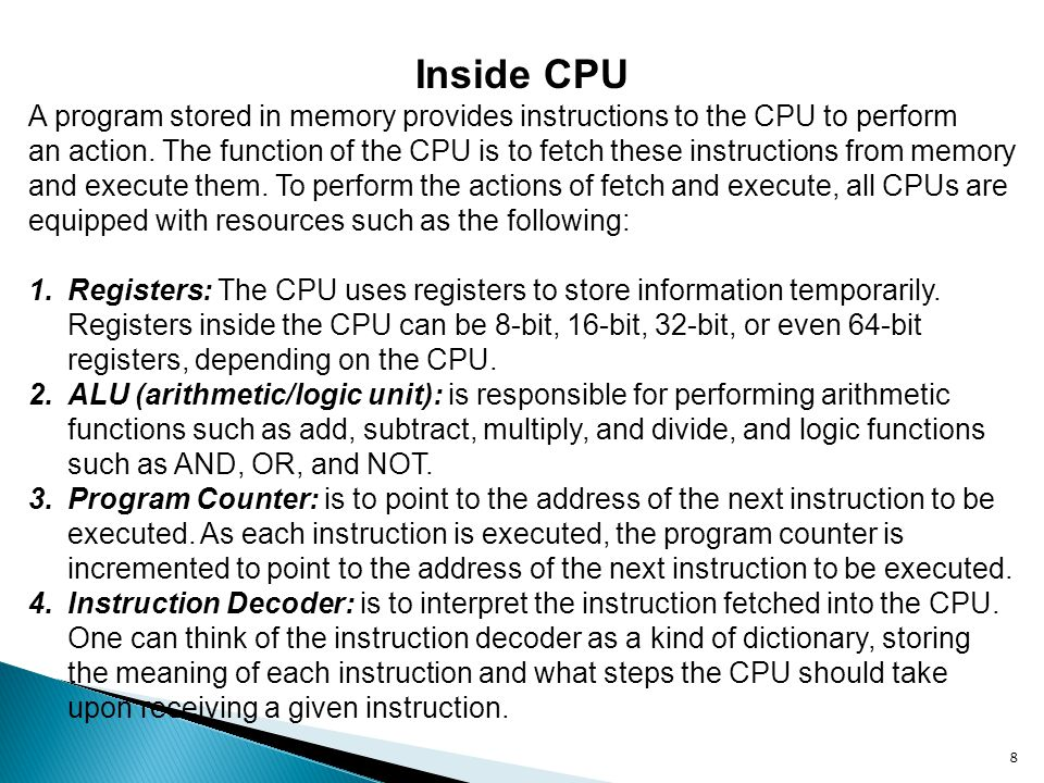8 Inside CPU A program stored in memory provides instructions to the CPU to perform an action. The function of the CPU is to fetch these instructions