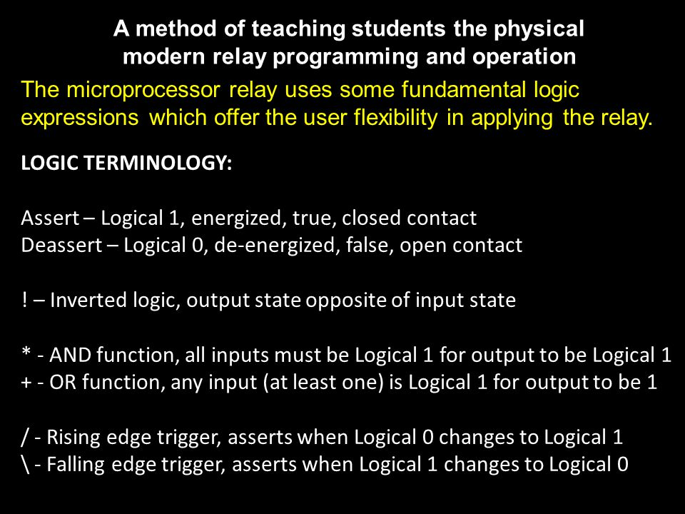 A method of teaching students the physical modern relay programming and operation LOGIC TERMINOLOGY: Assert – Logical 1, energized, true, closed contact Deassert – Logical 0, de-energized, false, open contact .