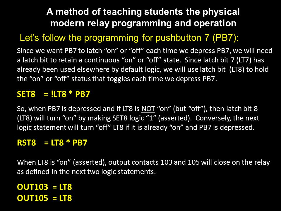 A method of teaching students the physical modern relay programming and operation Let's follow the programming for pushbutton 7 (PB7): Since we want PB7 to latch on or off each time we depress PB7, we will need a latch bit to retain a continuous on or off state.