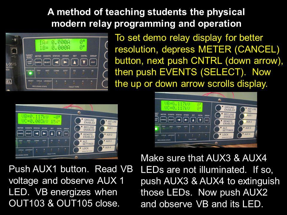 A method of teaching students the physical modern relay programming and operation To set demo relay display for better resolution, depress METER (CANCEL) button, next push CNTRL (down arrow), then push EVENTS (SELECT).
