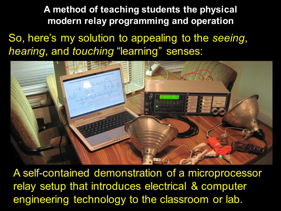 A method of teaching students the physical modern relay programming and operation So, here's my solution to appealing to the seeing, hearing, and touching learning senses: A self-contained demonstration of a microprocessor relay setup that introduces electrical & computer engineering technology to the classroom or lab.