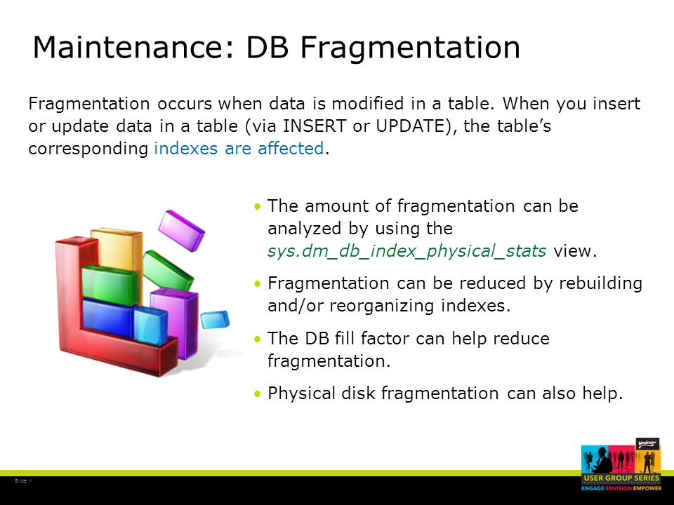 Slide 11 Maintenance: DB Fragmentation The amount of fragmentation can be analyzed by using the sys.dm_db_index_physical_stats view.