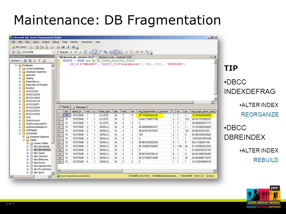 Slide 12 Maintenance: DB Fragmentation TIP DBCC INDEXDEFRAG ALTER INDEX REORGANIZE DBCC DBREINDEX ALTER INDEX REBUILD