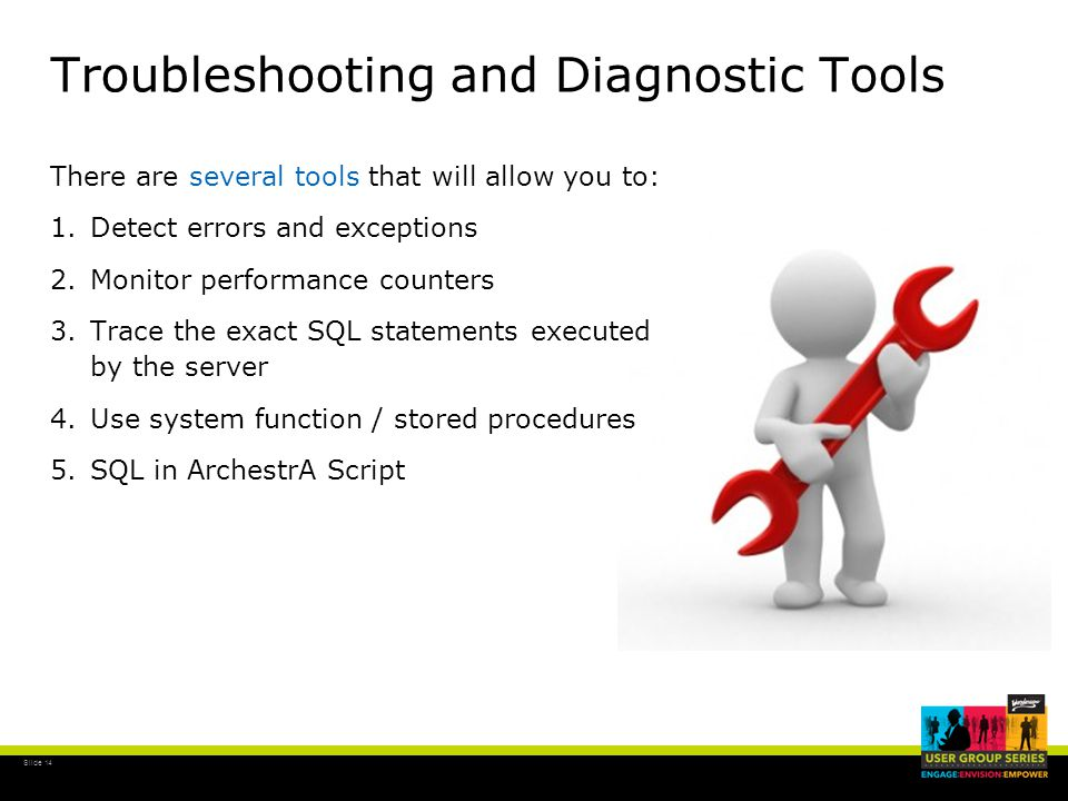 Slide 14 Troubleshooting and Diagnostic Tools There are several tools that will allow you to: 1.Detect errors and exceptions 2.Monitor performance counters 3.Trace the exact SQL statements executed by the server 4.Use system function / stored procedures 5.SQL in ArchestrA Script