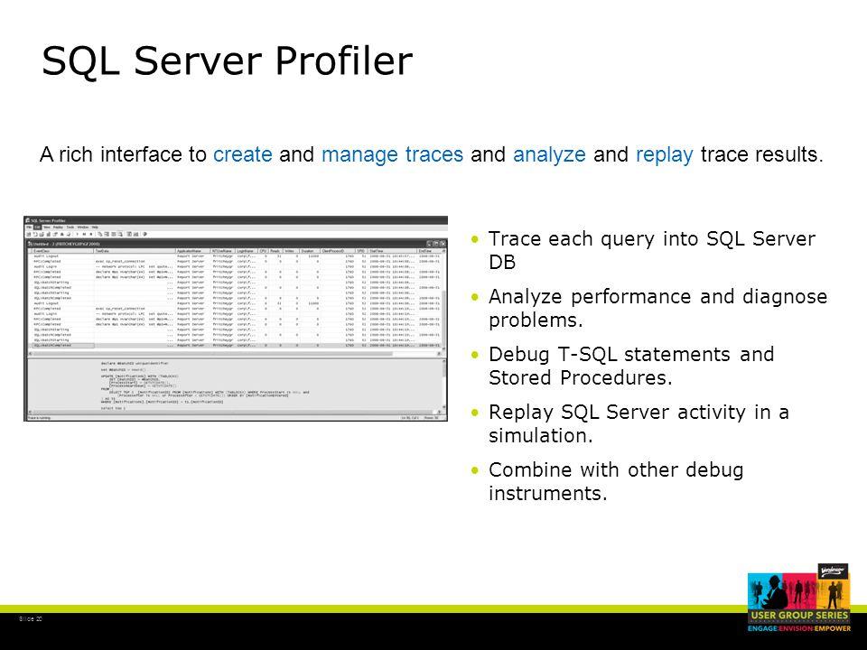 Slide 20 SQL Server Profiler Trace each query into SQL Server DB Analyze performance and diagnose problems.