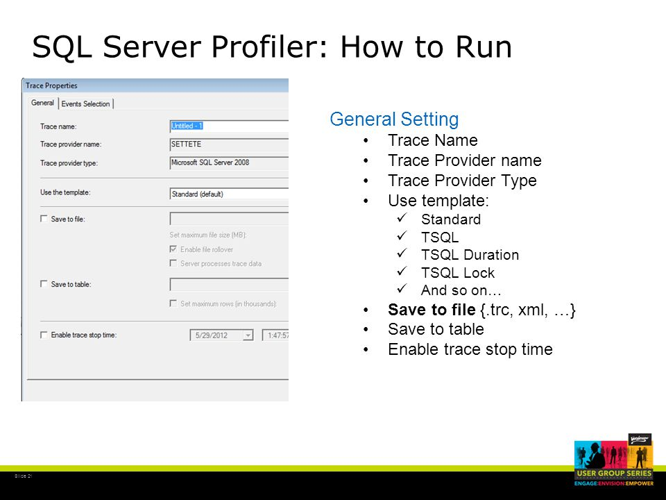 Slide 21 SQL Server Profiler: How to Run General Setting Trace Name Trace Provider name Trace Provider Type Use template: Standard TSQL TSQL Duration TSQL Lock And so on… Save to file {.trc, xml, …} Save to table Enable trace stop time