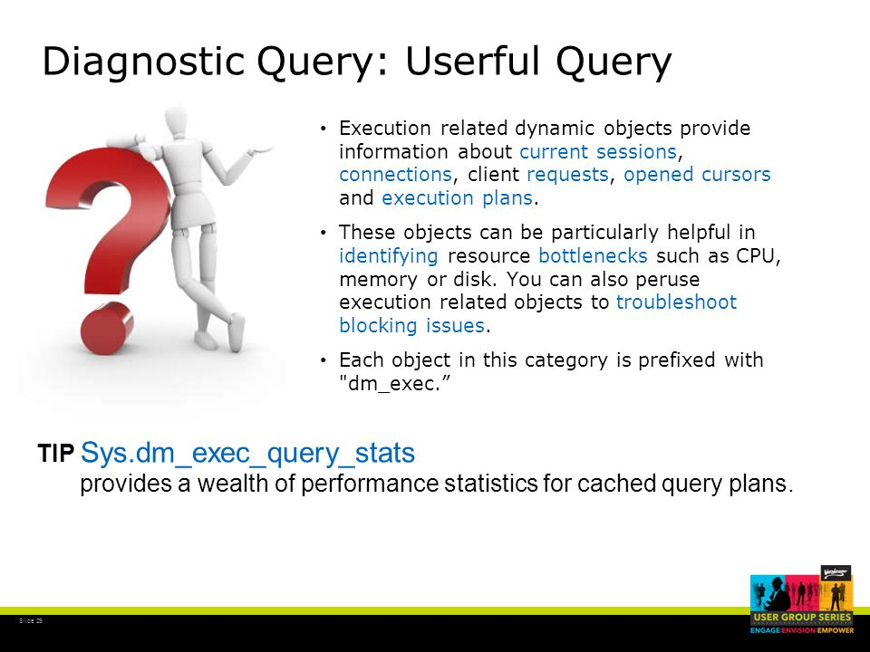 Slide 29 Diagnostic Query: Userful Query Execution related dynamic objects provide information about current sessions, connections, client requests, opened cursors and execution plans.