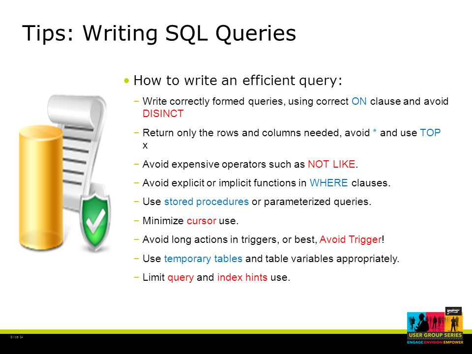 Slide 34 Tips: Writing SQL Queries How to write an efficient query: – Write correctly formed queries, using correct ON clause and avoid DISINCT – Return only the rows and columns needed, avoid * and use TOP x – Avoid expensive operators such as NOT LIKE.