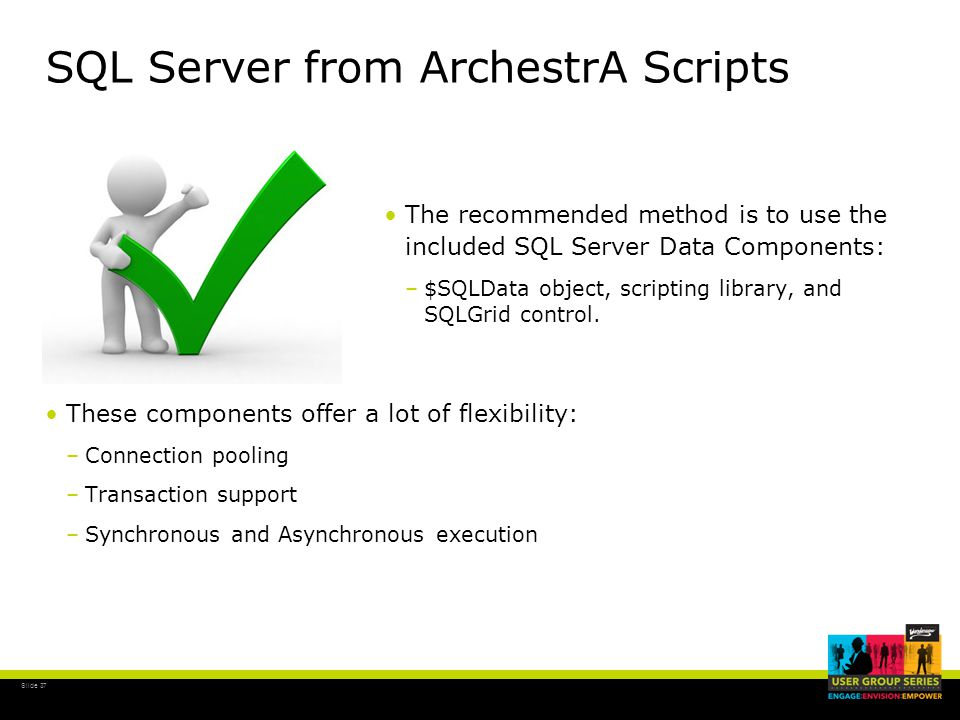 Slide 37 SQL Server from ArchestrA Scripts These components offer a lot of flexibility: –Connection pooling –Transaction support –Synchronous and Asynchronous execution The recommended method is to use the included SQL Server Data Components: –$–$SQLData object, scripting library, and SQLGrid control.