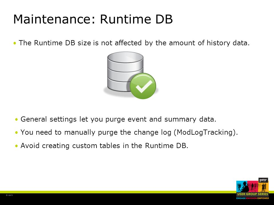 Slide 9 Maintenance: Runtime DB The Runtime DB size is not affected by the amount of history data.