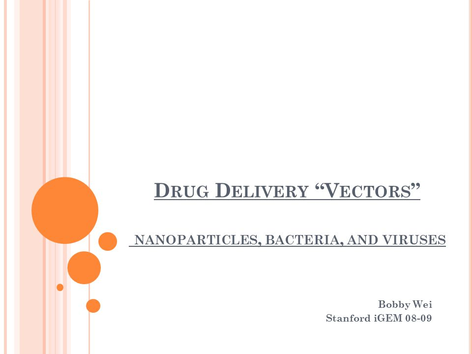 D RUG D ELIVERY V ECTORS NANOPARTICLES, BACTERIA, AND VIRUSES Bobby Wei Stanford iGEM 08-09